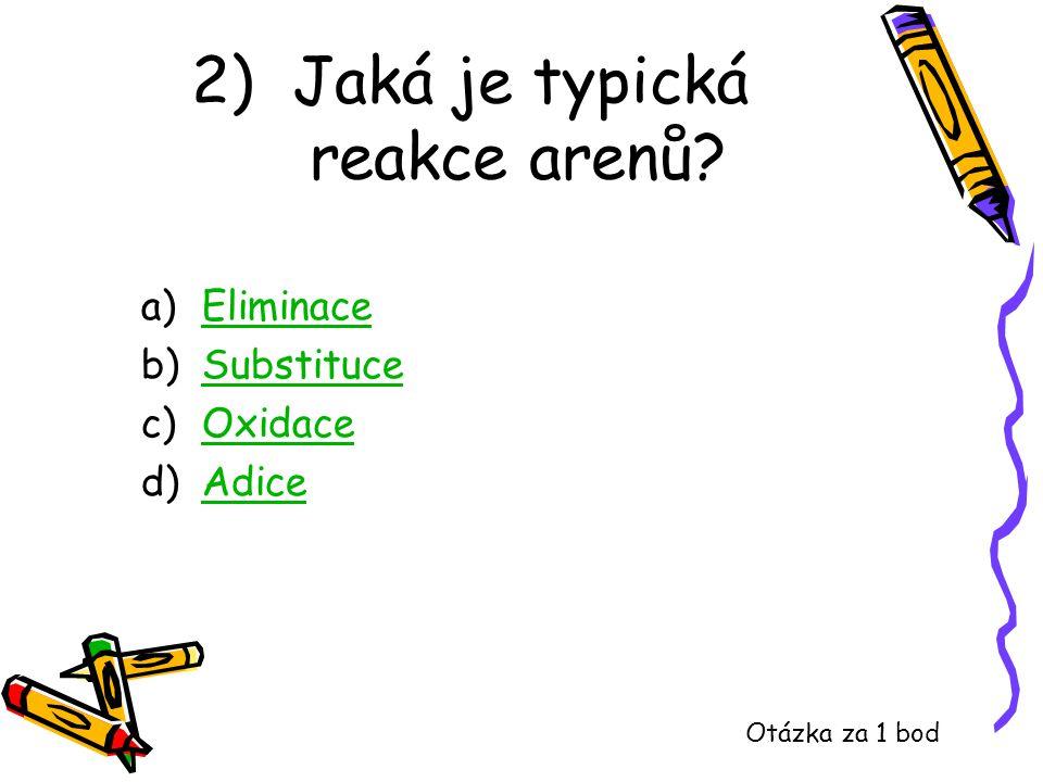 2) Jaká je typická reakce arenů? a)EliminaceEliminace b)SubstituceSubstituce c)OxidaceOxidace d)AdiceAdice Otázka za 1 bod