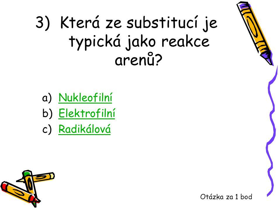 3) Která ze substitucí je typická jako reakce arenů? a)NukleofilníNukleofilní b)ElektrofilníElektrofilní c)RadikálováRadikálová Otázka za 1 bod