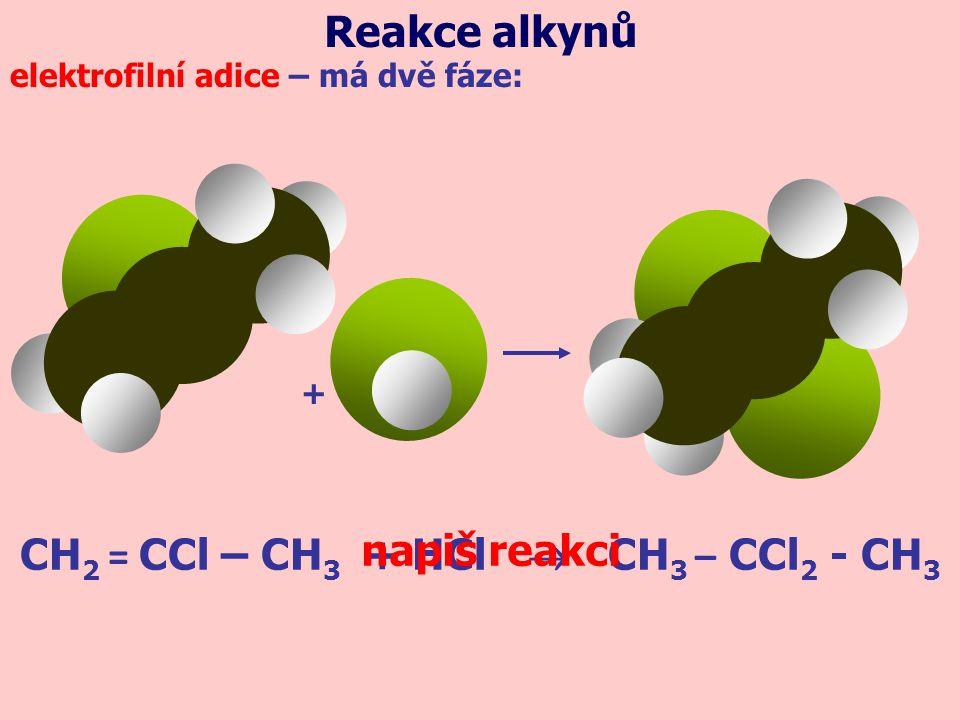 Reakce alkynů elektrofilní adice – má dvě fáze: + CH 2 = CCl – CH 3 + HCl  CH 3 – CCl 2 - CH 3 napiš reakci