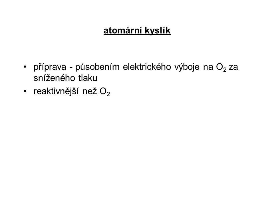 atomární kyslík příprava - působením elektrického výboje na O 2 za sníženého tlaku reaktivnější než O 2
