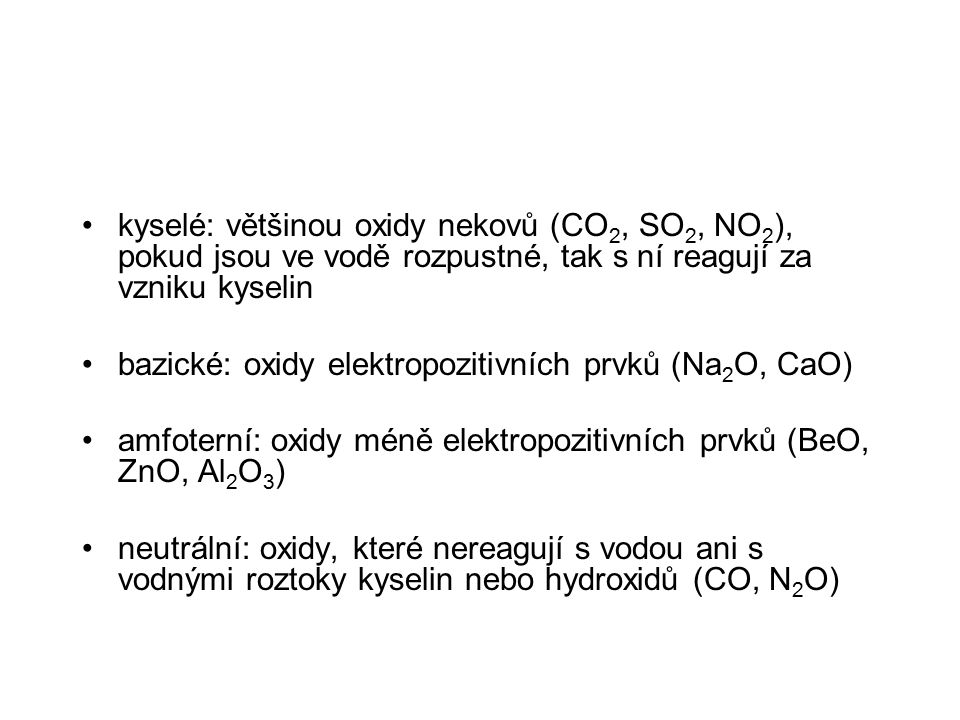 kyselé: většinou oxidy nekovů (CO 2, SO 2, NO 2 ), pokud jsou ve vodě rozpustné, tak s ní reagují za vzniku kyselin bazické: oxidy elektropozitivních