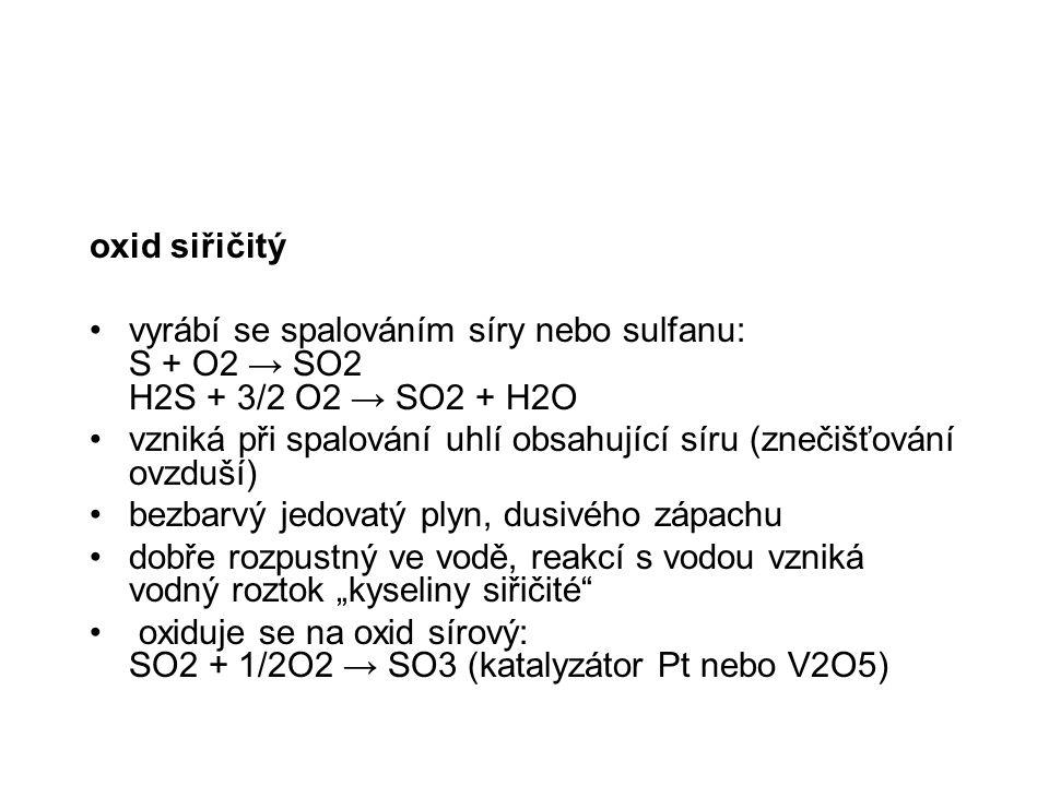 oxid siřičitý vyrábí se spalováním síry nebo sulfanu: S + O2 → SO2 H2S + 3/2 O2 → SO2 + H2O vzniká při spalování uhlí obsahující síru (znečišťování ov