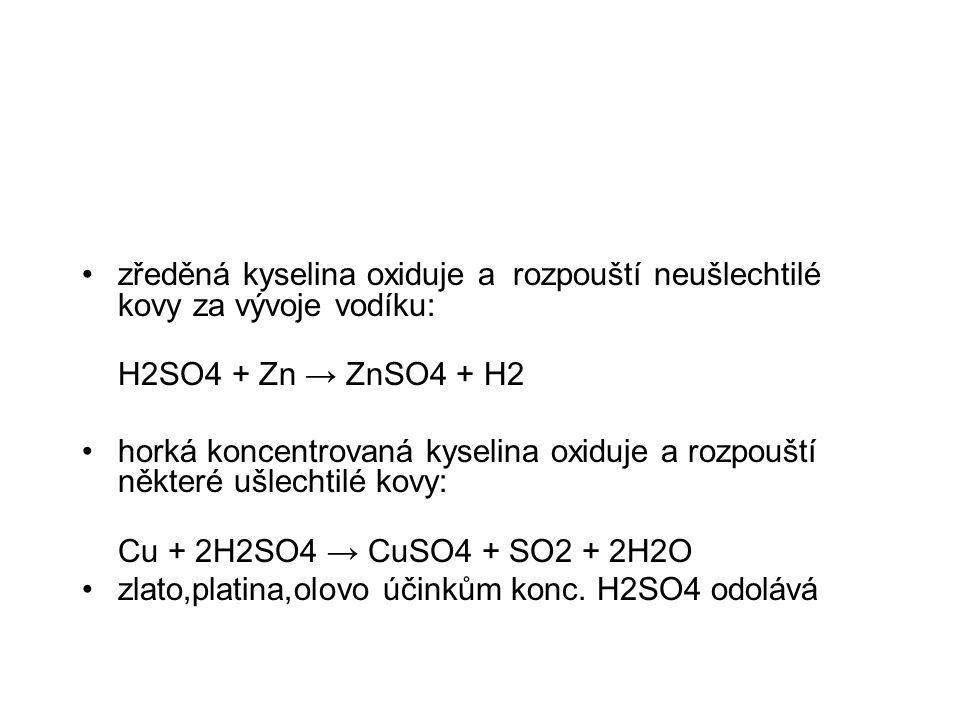 zředěná kyselina oxiduje a rozpouští neušlechtilé kovy za vývoje vodíku: H2SO4 + Zn → ZnSO4 + H2 horká koncentrovaná kyselina oxiduje a rozpouští někt