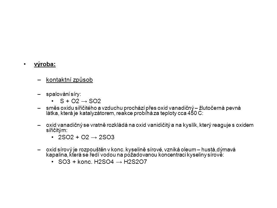 výroba: –kontaktní způsob –spalování síry: S + O2 → SO2 –směs oxidu siřičitého a vzduchu prochází přes oxid vanadičný – žlutočerná pevná látka, která