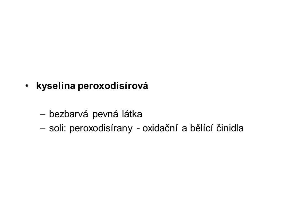 kyselina peroxodisírová –bezbarvá pevná látka –soli: peroxodisírany - oxidační a bělící činidla