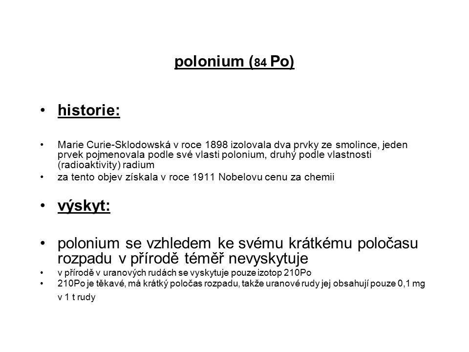 polonium ( 84 Po) historie: Marie Curie-Sklodowská v roce 1898 izolovala dva prvky ze smolince, jeden prvek pojmenovala podle své vlasti polonium, dru
