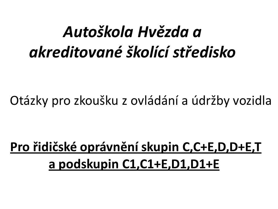 Autoškola Hvězda a akreditované školící středisko Pro řidičské oprávnění skupin C,C+E,D,D+E,T a podskupin C1,C1+E,D1,D1+E Otázky pro zkoušku z ovládání a údržby vozidla