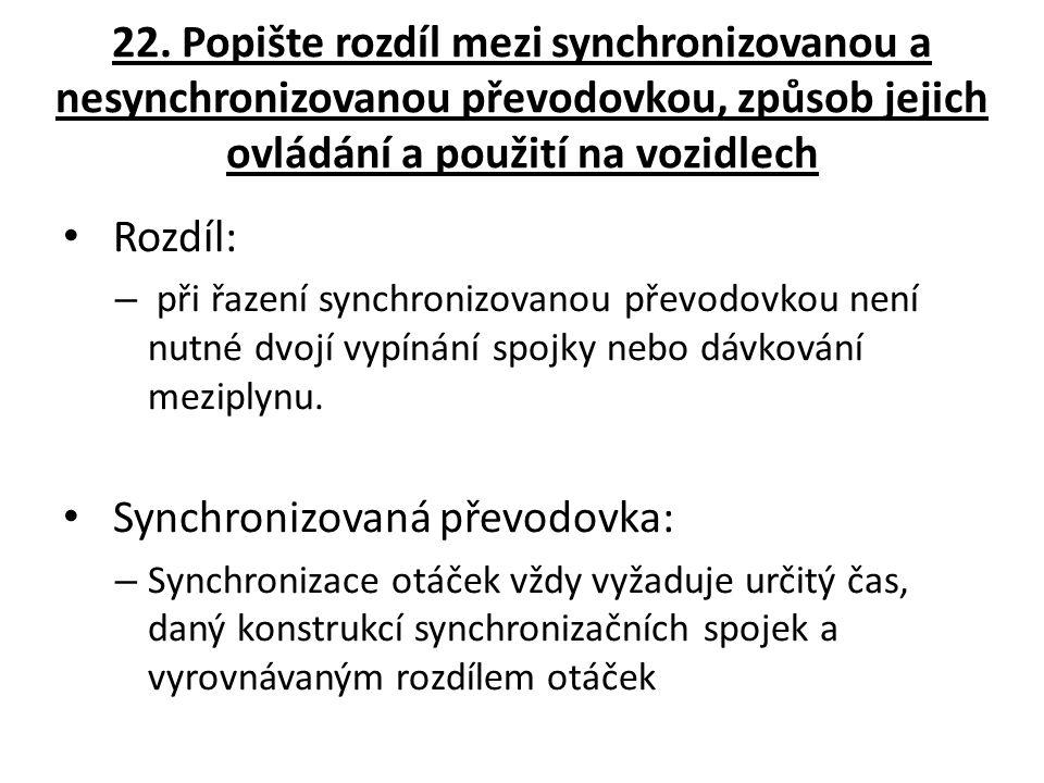 22. Popište rozdíl mezi synchronizovanou a nesynchronizovanou převodovkou, způsob jejich ovládání a použití na vozidlech Rozdíl: – při řazení synchron
