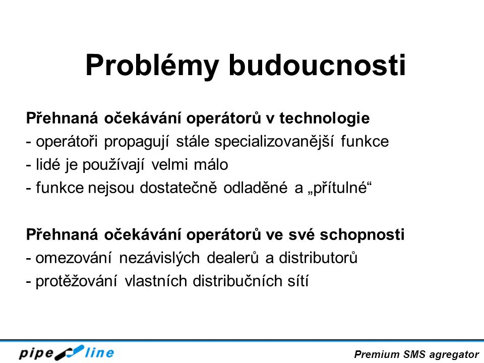 """Problémy budoucnosti Přehnaná očekávání operátorů v technologie - operátoři propagují stále specializovanější funkce - lidé je používají velmi málo - funkce nejsou dostatečně odladěné a """"přítulné Přehnaná očekávání operátorů ve své schopnosti - omezování nezávislých dealerů a distributorů - protěžování vlastních distribučních sítí Premium SMS agregator"""