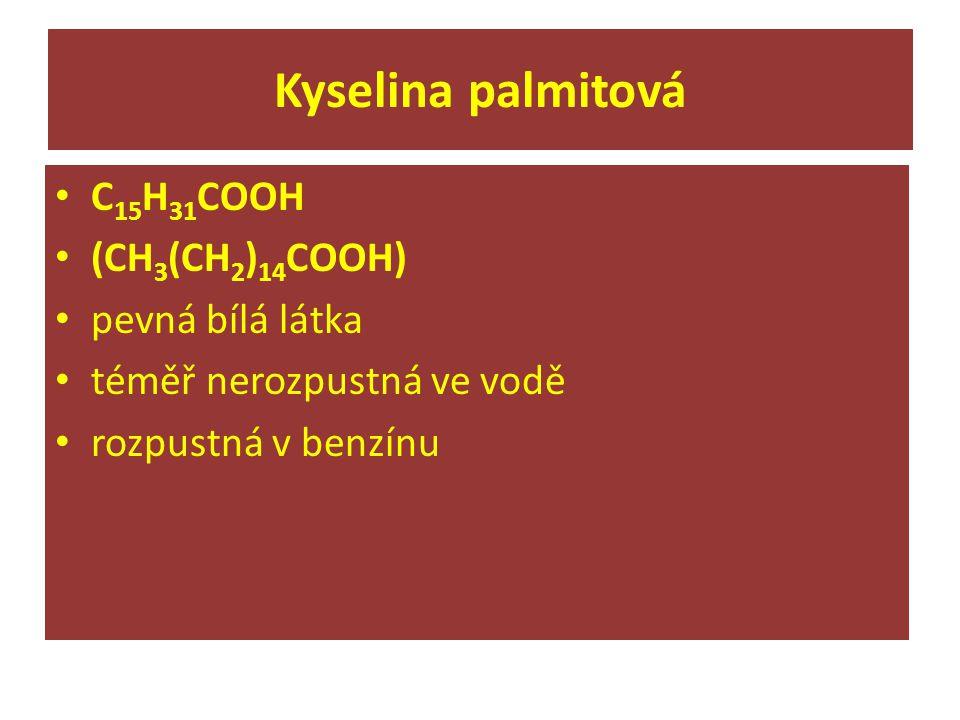 Kyselina palmitová C 15 H 31 COOH (CH 3 (CH 2 ) 14 COOH) pevná bílá látka téměř nerozpustná ve vodě rozpustná v benzínu