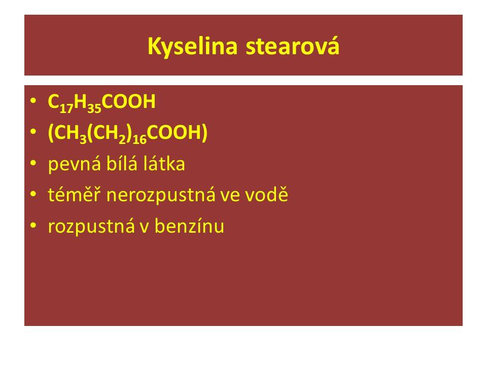 Kyselina stearová C 17 H 35 COOH (CH 3 (CH 2 ) 16 COOH) pevná bílá látka téměř nerozpustná ve vodě rozpustná v benzínu
