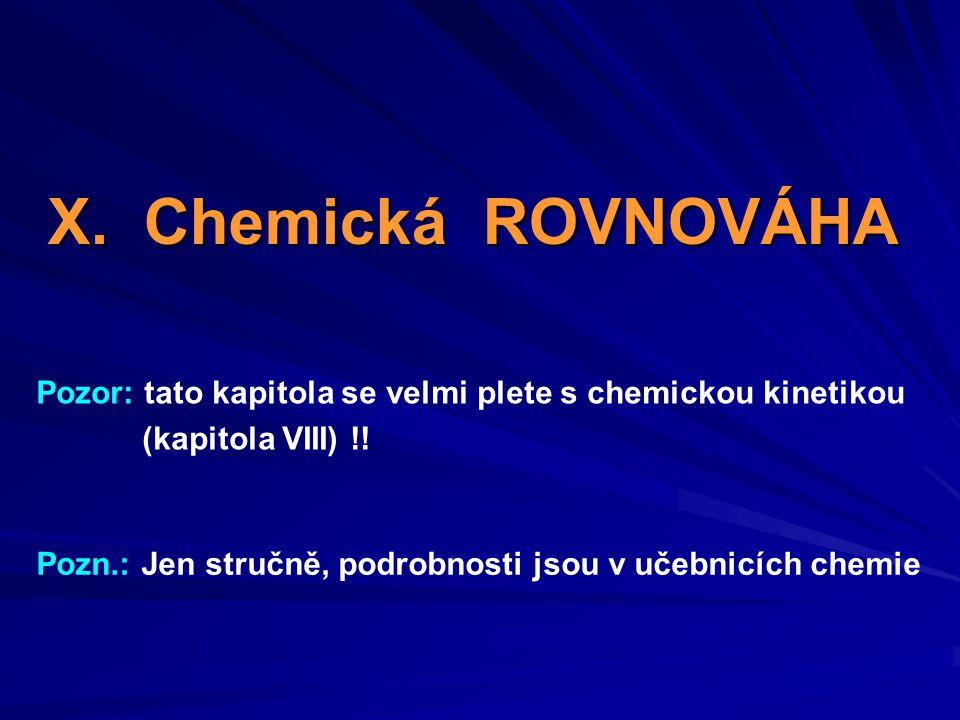 X. Chemická ROVNOVÁHA Pozor: tato kapitola se velmi plete s chemickou kinetikou (kapitola VIII) !! Pozn.: Jen stručně, podrobnosti jsou v učebnicích c