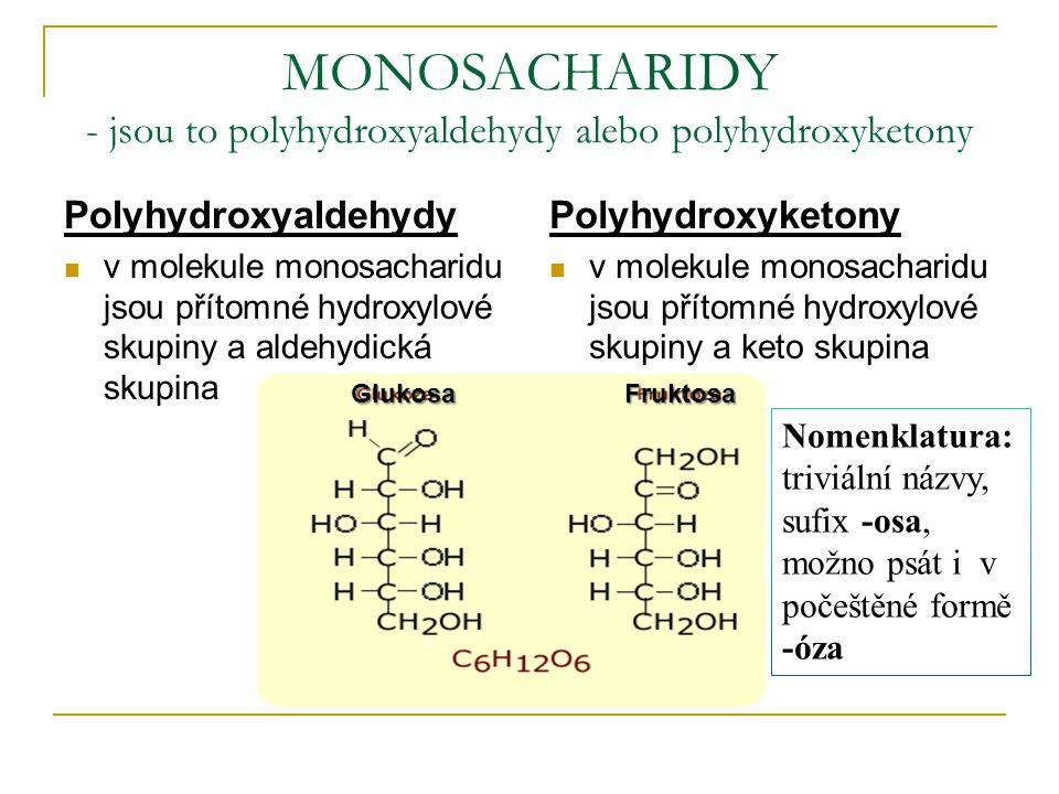 MONOSACHARIDY - jsou to polyhydroxyaldehydy alebo polyhydroxyketony Polyhydroxyaldehydy v molekule monosacharidu jsou přítomné hydroxylové skupiny a aldehydická skupina Polyhydroxyketony v molekule monosacharidu jsou přítomné hydroxylové skupiny a keto skupina GlukosaFruktosa GlukosaFruktosa Nomenklatura: triviální názvy, sufix -osa, možno psát i v počeštěné formě -óza