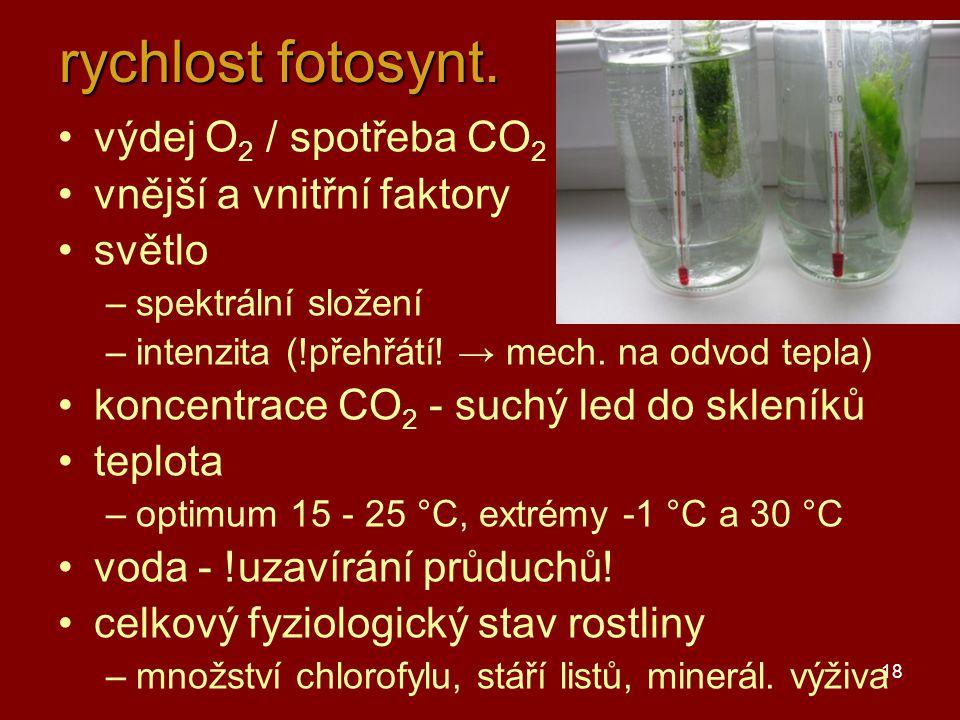 18 rychlost fotosynt. výdej O 2 / spotřeba CO 2 vnější a vnitřní faktory světlo –spektrální složení –intenzita (!přehřátí! → mech. na odvod tepla) kon
