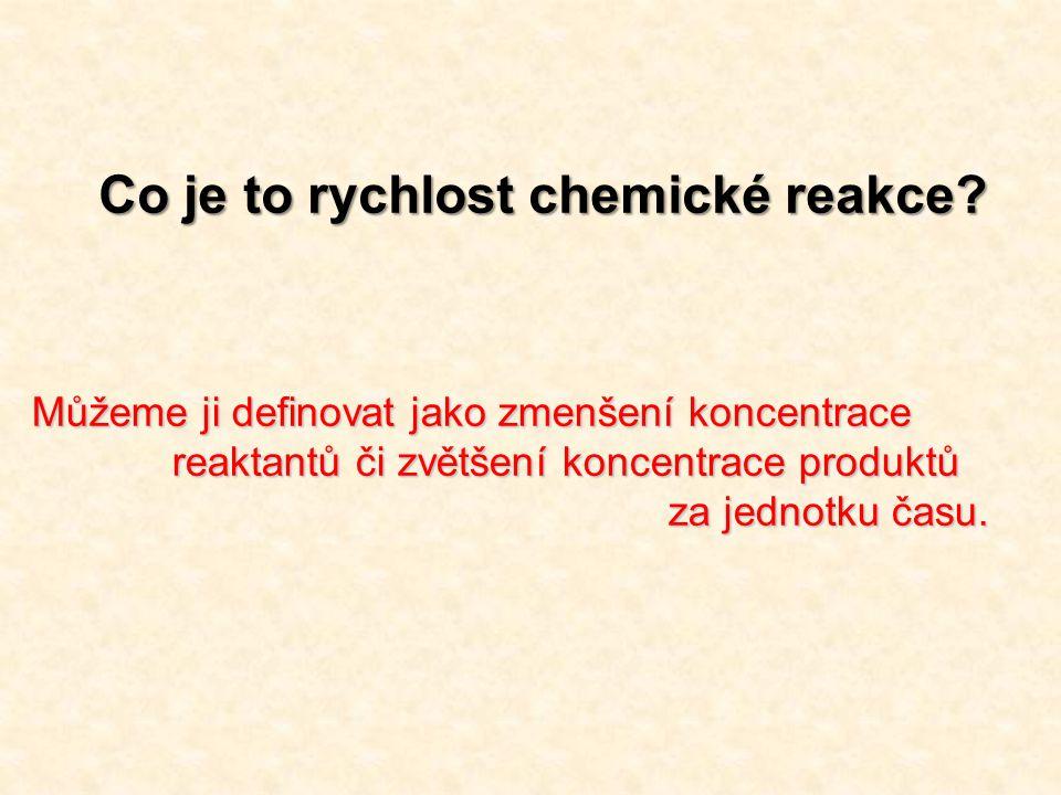 Co je to rychlost chemické reakce? Můžeme ji definovat jako zmenšení koncentrace reaktantů či zvětšení koncentrace produktů reaktantů či zvětšení konc