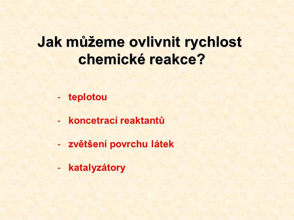 Jak můžeme ovlivnit rychlost chemické reakce? -teplotou -koncetrací reaktantů -zvětšení povrchu látek -katalyzátory