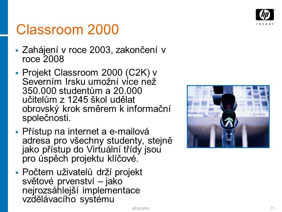 eEducation11 Classroom 2000  Zahájení v roce 2003, zakončení v roce 2008  Projekt Classroom 2000 (C2K) v Severním Irsku umožní více než 350.000 studentům a 20.000 učitelům z 1245 škol udělat obrovský krok směrem k informační společnosti.