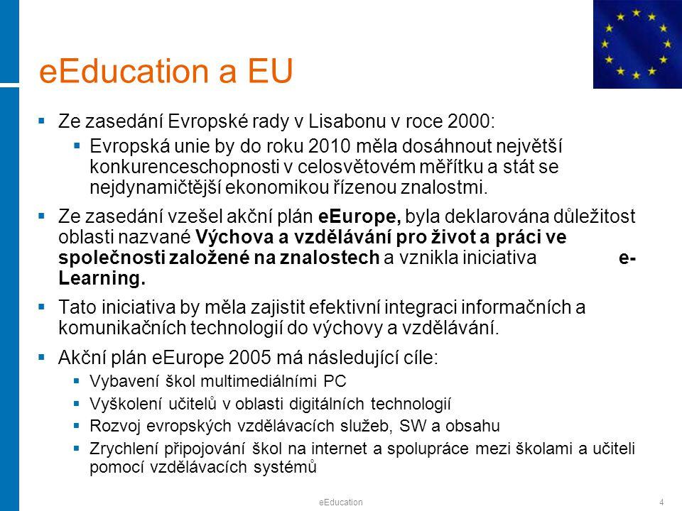 eEducation4 eEducation a EU  Ze zasedání Evropské rady v Lisabonu v roce 2000:  Evropská unie by do roku 2010 měla dosáhnout největší konkurenceschopnosti v celosvětovém měřítku a stát se nejdynamičtější ekonomikou řízenou znalostmi.