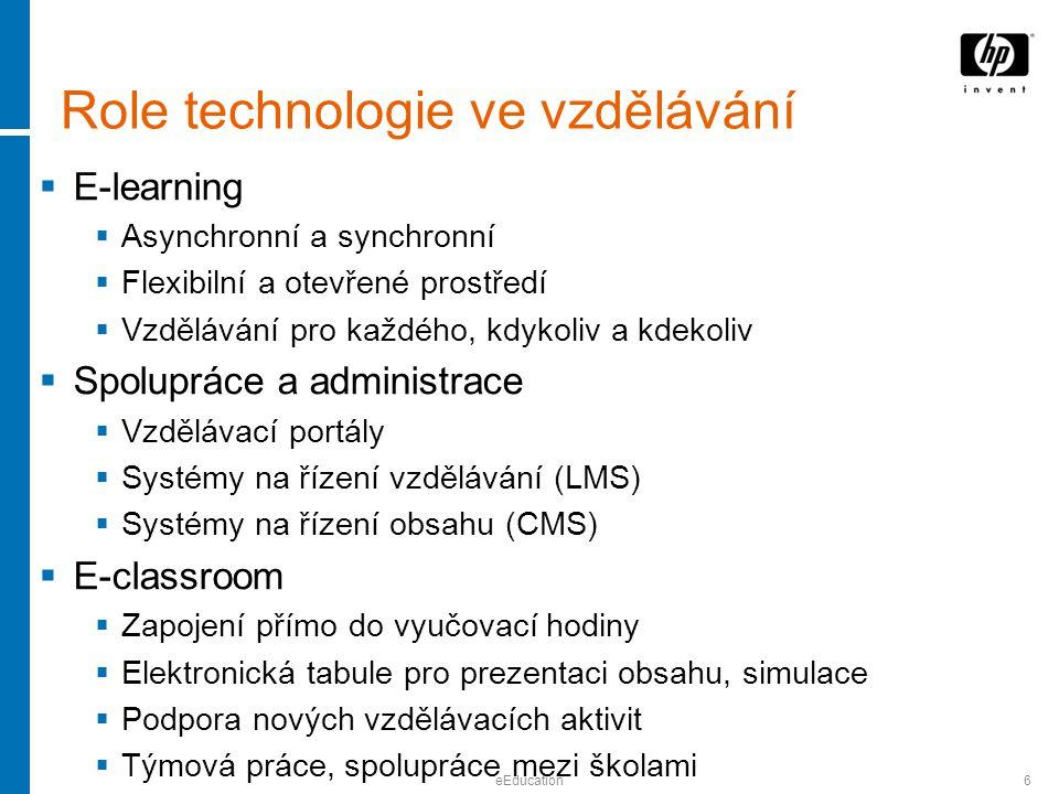 eEducation6 Role technologie ve vzdělávání  E-learning  Asynchronní a synchronní  Flexibilní a otevřené prostředí  Vzdělávání pro každého, kdykoliv a kdekoliv  Spolupráce a administrace  Vzdělávací portály  Systémy na řízení vzdělávání (LMS)  Systémy na řízení obsahu (CMS)  E-classroom  Zapojení přímo do vyučovací hodiny  Elektronická tabule pro prezentaci obsahu, simulace  Podpora nových vzdělávacích aktivit  Týmová práce, spolupráce mezi školami