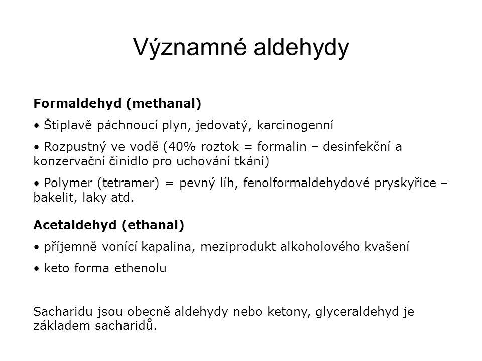 Významné aldehydy Formaldehyd (methanal) Štiplavě páchnoucí plyn, jedovatý, karcinogenní Rozpustný ve vodě (40% roztok = formalin – desinfekční a konz