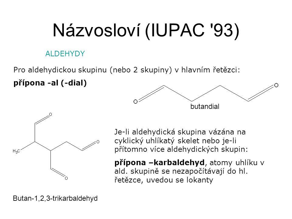 Názvosloví (IUPAC '93) ALDEHYDY Pro aldehydickou skupinu (nebo 2 skupiny) v hlavním řetězci: přípona -al (-dial) Je-li aldehydická skupina vázána na c