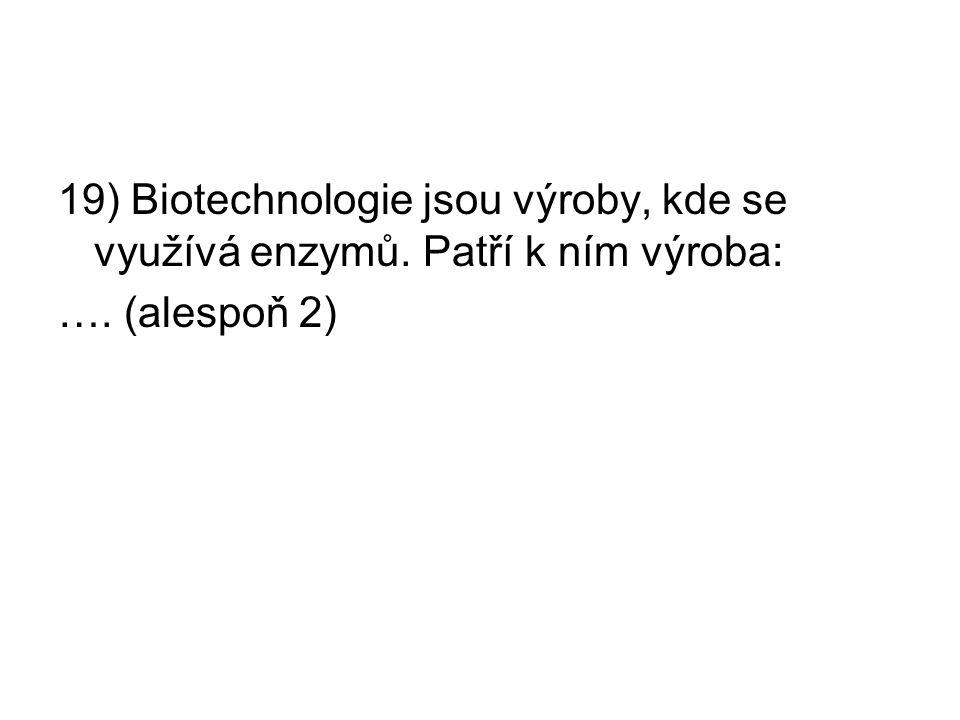 19) Biotechnologie jsou výroby, kde se využívá enzymů. Patří k ním výroba: …. (alespoň 2)