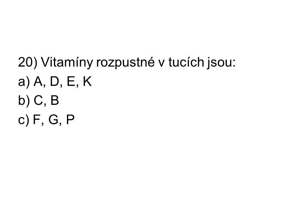 20) Vitamíny rozpustné v tucích jsou: a) A, D, E, K b) C, B c) F, G, P