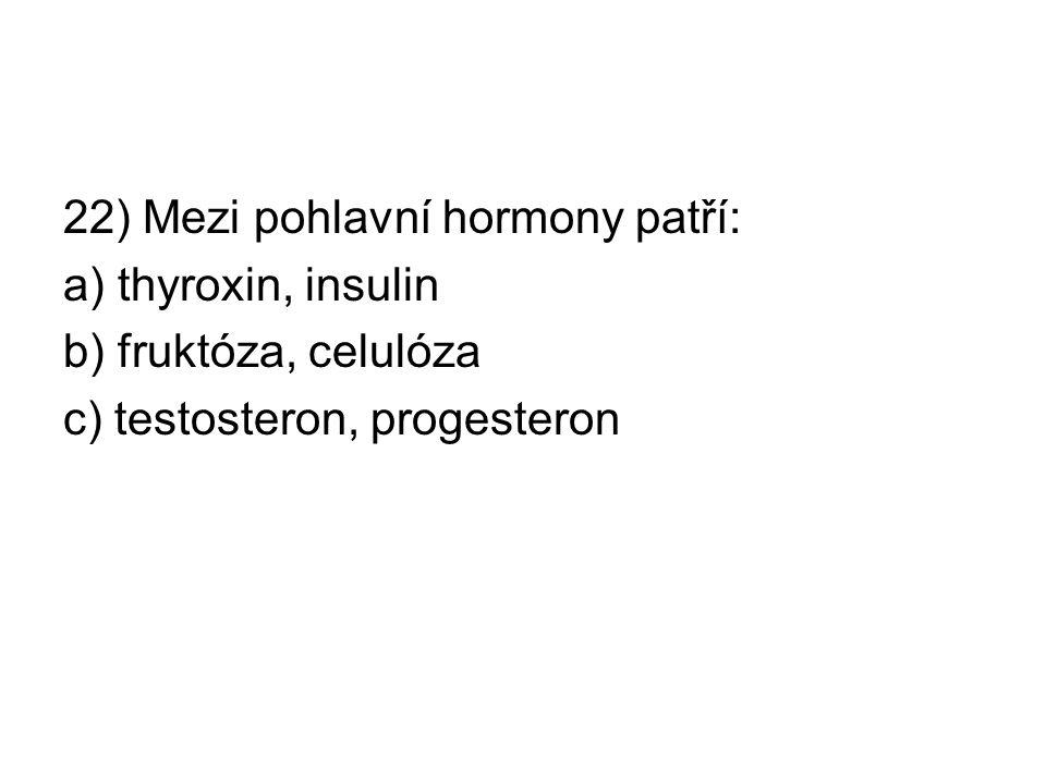 22) Mezi pohlavní hormony patří: a) thyroxin, insulin b) fruktóza, celulóza c) testosteron, progesteron