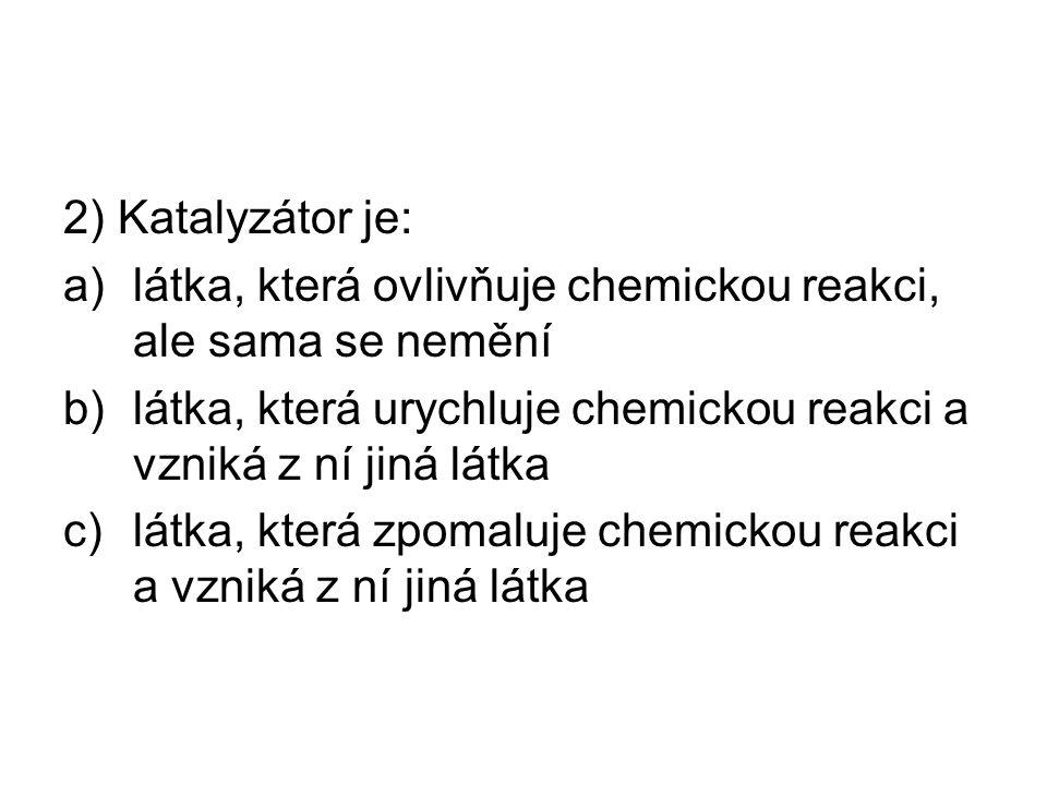 2) Katalyzátor je: a)látka, která ovlivňuje chemickou reakci, ale sama se nemění b)látka, která urychluje chemickou reakci a vzniká z ní jiná látka c)látka, která zpomaluje chemickou reakci a vzniká z ní jiná látka