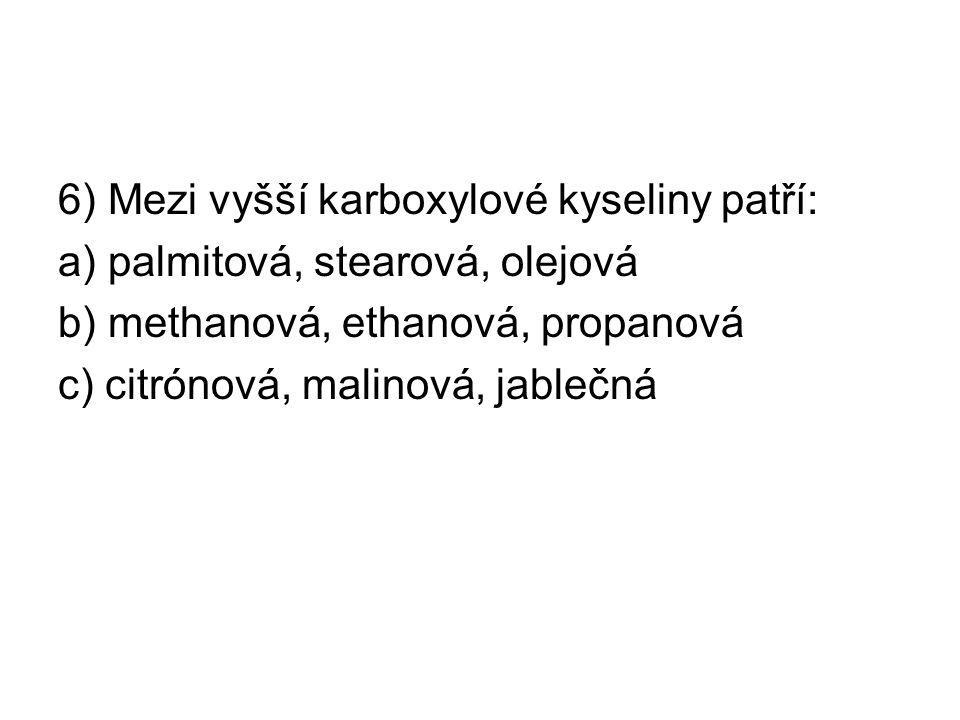 6) Mezi vyšší karboxylové kyseliny patří: a) palmitová, stearová, olejová b) methanová, ethanová, propanová c) citrónová, malinová, jablečná