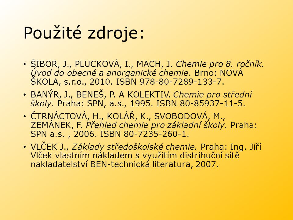 Použité zdroje: ŠIBOR, J., PLUCKOVÁ, I., MACH, J. Chemie pro 8. ročník. Úvod do obecné a anorganické chemie. Brno: NOVÁ ŠKOLA, s.r.o., 2010. ISBN 978-