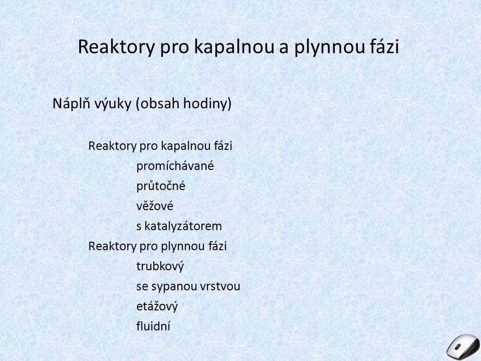 Reaktory pro kapalnou a plynnou fázi Náplň výuky (obsah hodiny) Reaktory pro kapalnou fázi promíchávané průtočné věžové s katalyzátorem Reaktory pro p