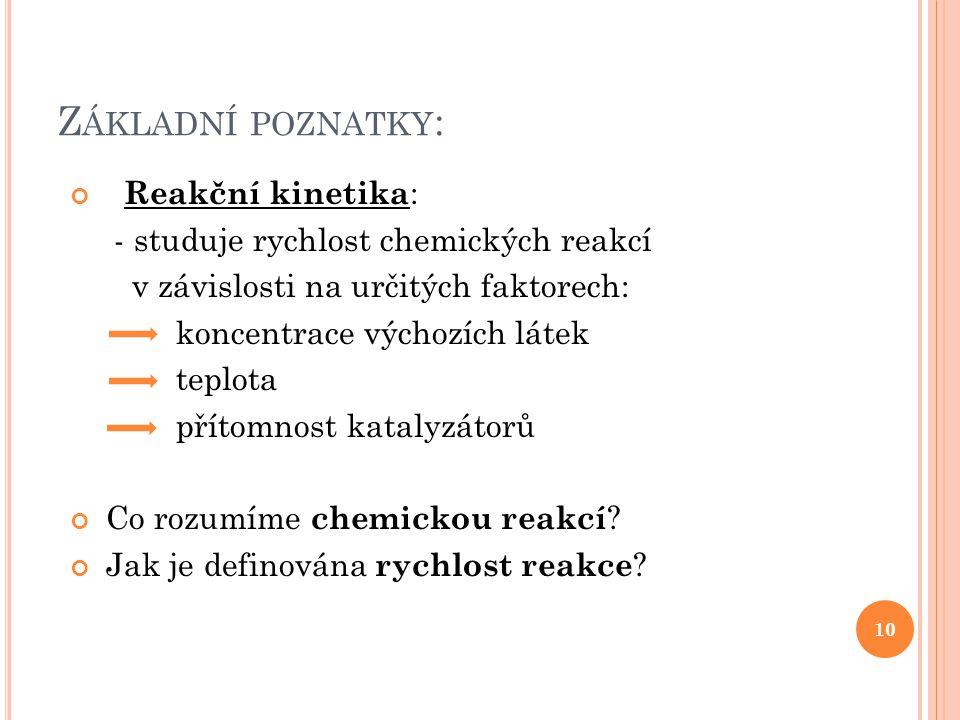 Z ÁKLADNÍ POZNATKY : Reakční kinetika : - studuje rychlost chemických reakcí v závislosti na určitých faktorech: koncentrace výchozích látek teplota p