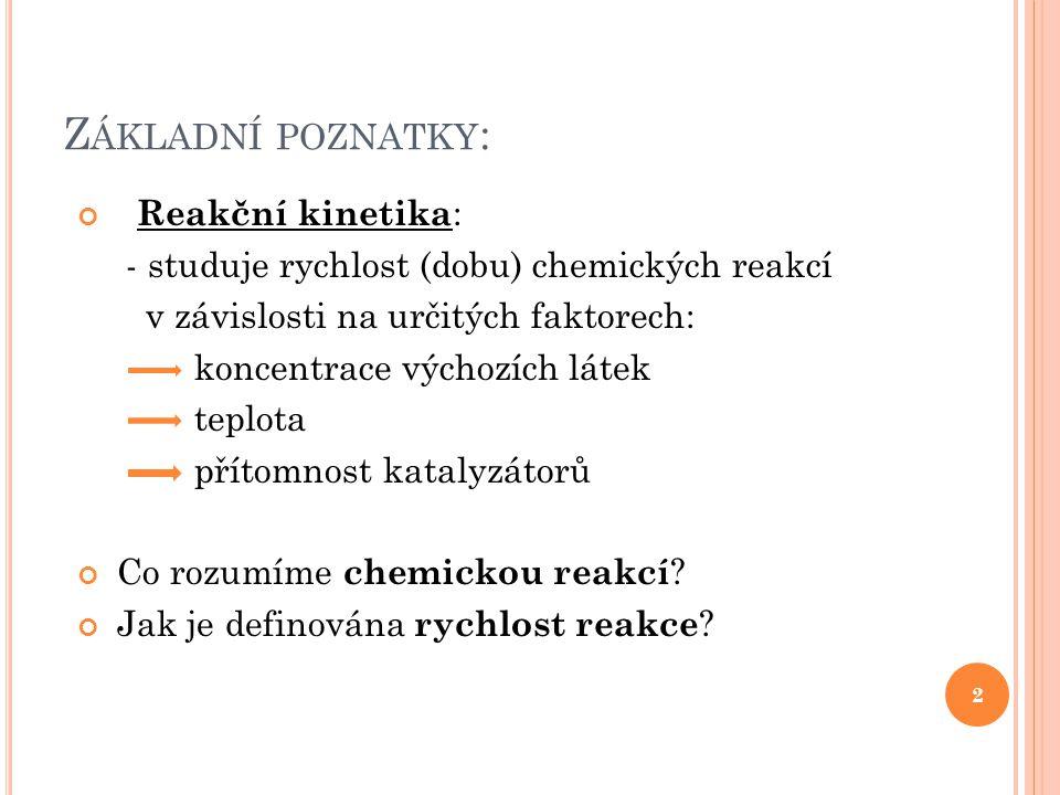 Z ÁKLADNÍ POZNATKY : Reakční kinetika : - studuje rychlost (dobu) chemických reakcí v závislosti na určitých faktorech: koncentrace výchozích látek te