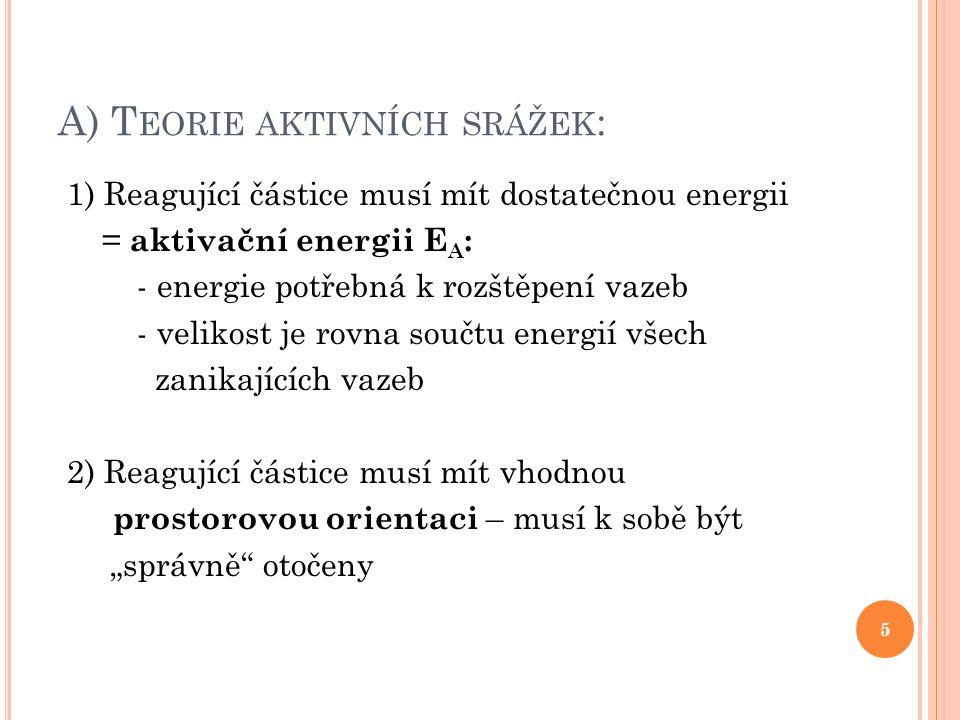 A) T EORIE AKTIVNÍCH SRÁŽEK : 1) Reagující částice musí mít dostatečnou energii = aktivační energii E A : - energie potřebná k rozštěpení vazeb - veli