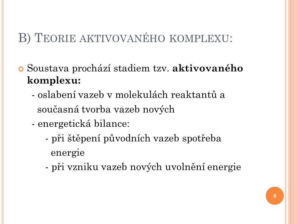 B) T EORIE AKTIVOVANÉHO KOMPLEXU : 9 Výhody teorie: - výsledky bližší skutečnosti - aktivační teorie k vytvoření aktivovaného komplexu nižší než aktivační energie u teorie aktivních srážek Obr.