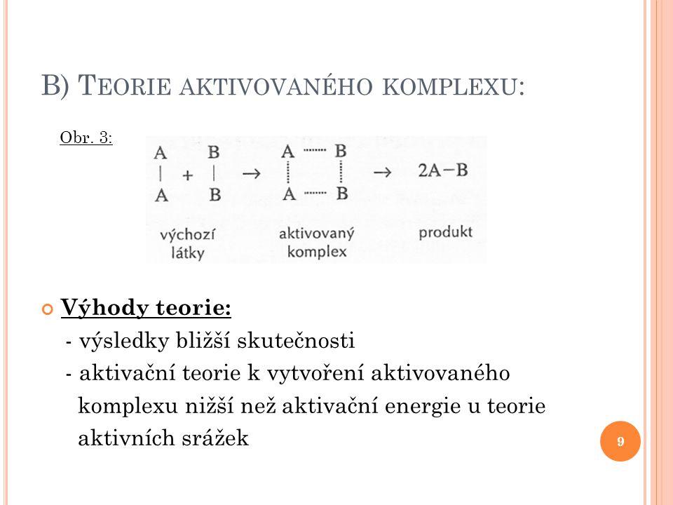 B) T EORIE AKTIVOVANÉHO KOMPLEXU : 9 Výhody teorie: - výsledky bližší skutečnosti - aktivační teorie k vytvoření aktivovaného komplexu nižší než aktiv