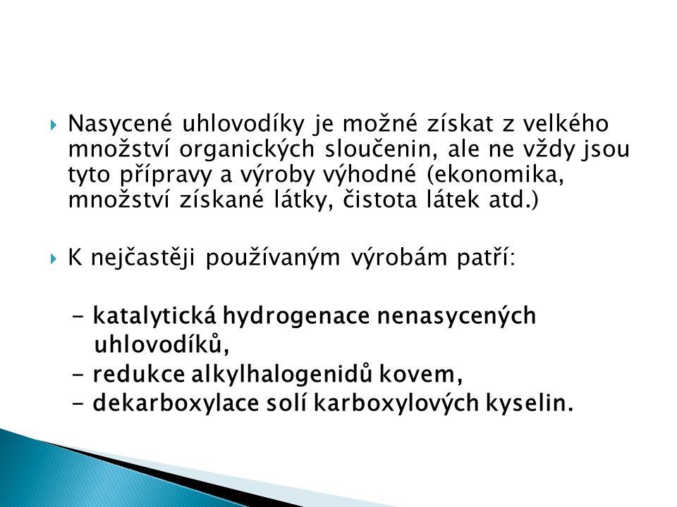  Nasycené uhlovodíky je možné získat z velkého množství organických sloučenin, ale ne vždy jsou tyto přípravy a výroby výhodné (ekonomika, množství získané látky, čistota látek atd.)  K nejčastěji používaným výrobám patří: - katalytická hydrogenace nenasycených uhlovodíků, - redukce alkylhalogenidů kovem, - dekarboxylace solí karboxylových kyselin.