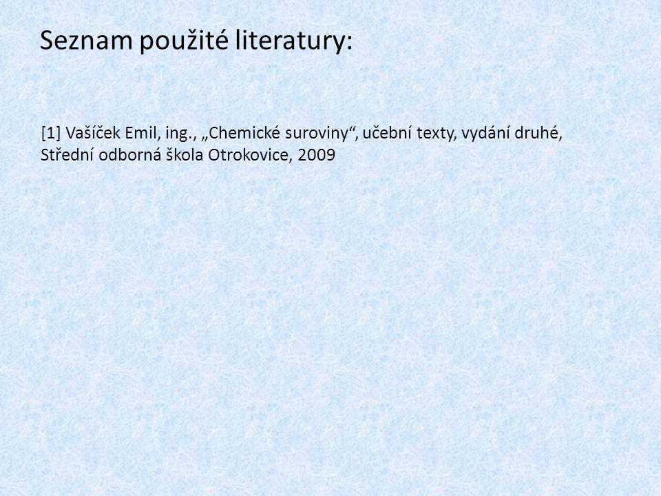 """Seznam použité literatury: [1] Vašíček Emil, ing., """"Chemické suroviny , učební texty, vydání druhé, Střední odborná škola Otrokovice, 2009"""