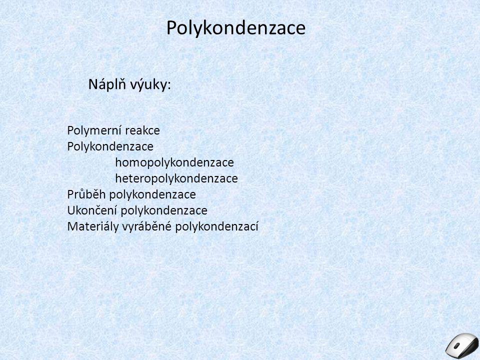 Polykondenzace Náplň výuky: Polymerní reakce Polykondenzace homopolykondenzace heteropolykondenzace Průběh polykondenzace Ukončení polykondenzace Materiály vyráběné polykondenzací