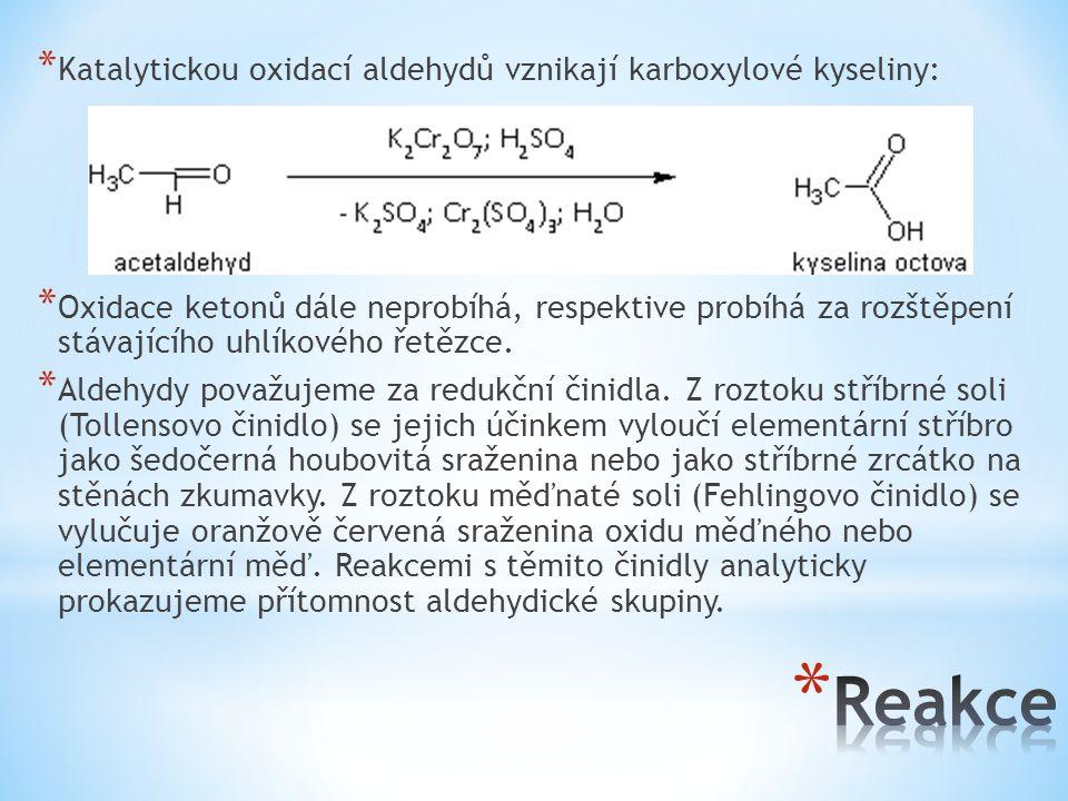 * Katalytickou oxidací aldehydů vznikají karboxylové kyseliny: * Oxidace ketonů dále neprobíhá, respektive probíhá za rozštěpení stávajícího uhlíkovéh