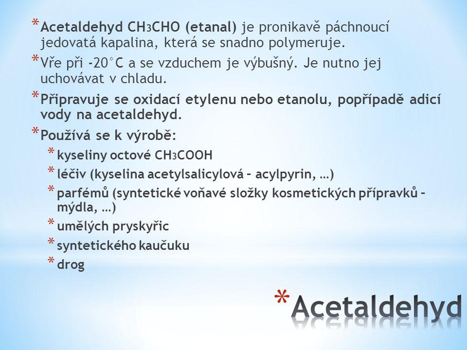 * Acetaldehyd CH 3 CHO (etanal) je pronikavě páchnoucí jedovatá kapalina, která se snadno polymeruje. * Vře při -20°C a se vzduchem je výbušný. Je nut