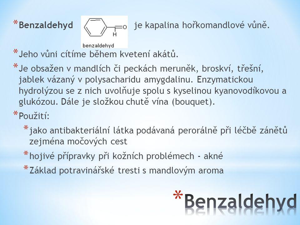 * Benzaldehyd je kapalina hořkomandlové vůně. * Jeho vůni cítíme během kvetení akátů. * Je obsažen v mandlích či peckách meruněk, broskví, třešní, jab