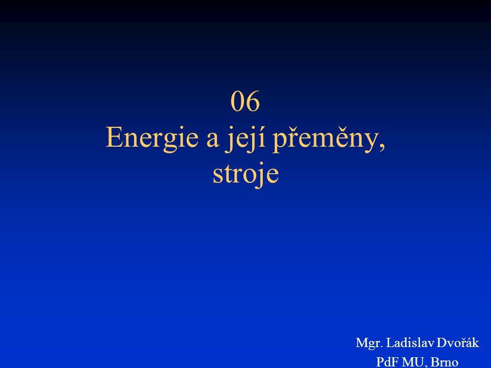 06 Energie a její přeměny, stroje Mgr. Ladislav Dvořák PdF MU, Brno