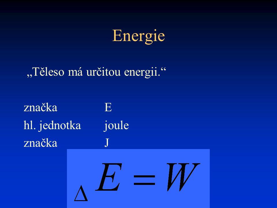 "Energie ""Těleso má určitou energii."" značkaE hl. jednotkajoule značkaJ"