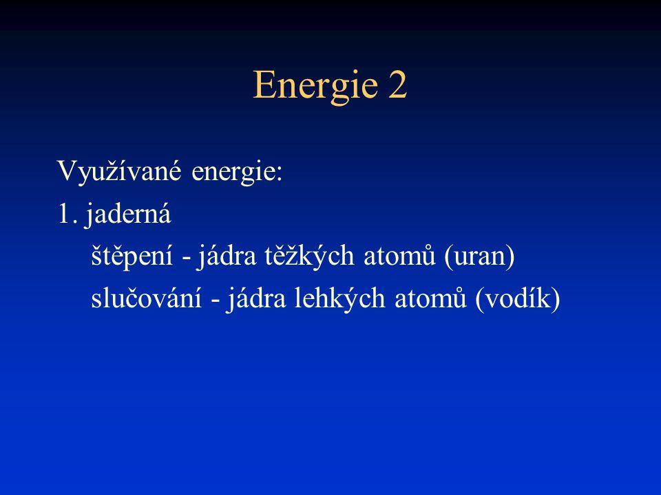 Energie 2 Využívané energie: 1. jaderná štěpení - jádra těžkých atomů (uran) slučování - jádra lehkých atomů (vodík)