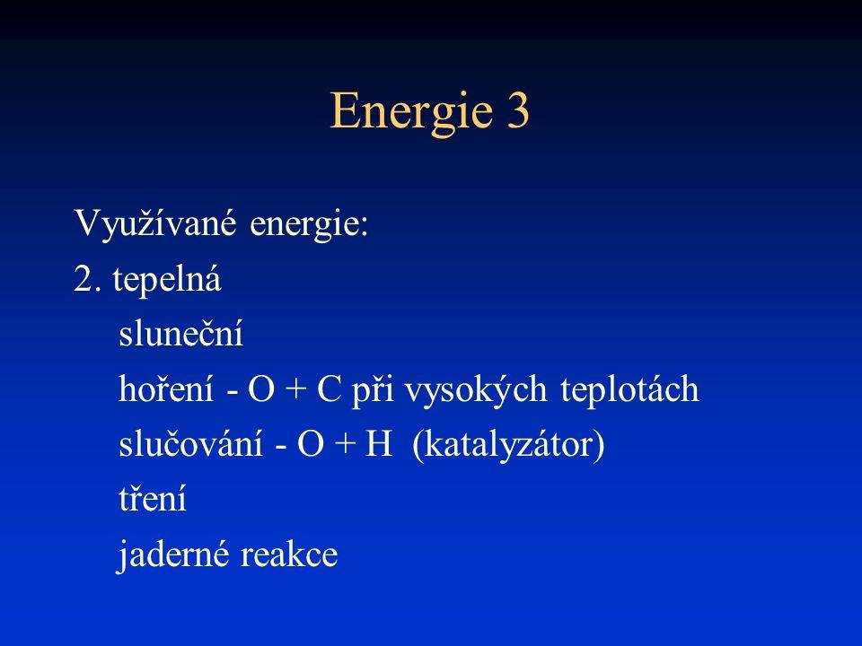 Energie 3 Využívané energie: 2. tepelná sluneční hoření - O + C při vysokých teplotách slučování - O + H (katalyzátor) tření jaderné reakce