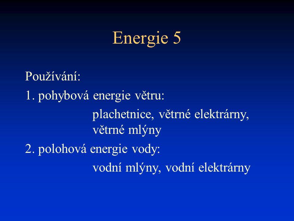 Energie 5 Používání: 1. pohybová energie větru: plachetnice, větrné elektrárny, větrné mlýny 2. polohová energie vody: vodní mlýny, vodní elektrárny