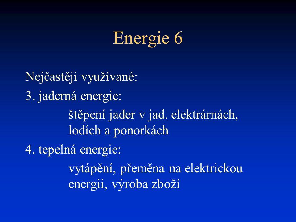 Energie 6 Nejčastěji využívané: 3. jaderná energie: štěpení jader v jad. elektrárnách, lodích a ponorkách 4. tepelná energie: vytápění, přeměna na ele