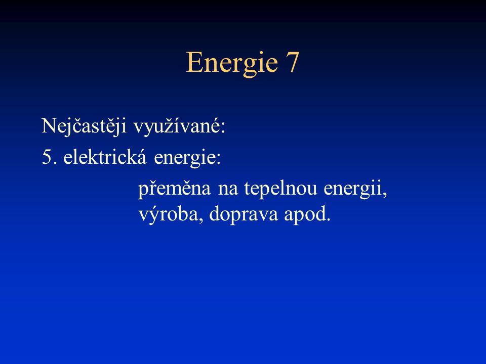 Energie 7 Nejčastěji využívané: 5. elektrická energie: přeměna na tepelnou energii, výroba, doprava apod.